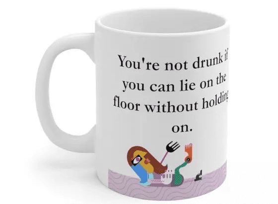 You're not drunk if you can lie on the floor without holding on. – White 11oz Ceramic Coffee Mug (2)
