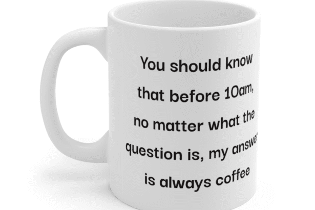 You should know that before 10am, no matter what the question is, my answer is always coffee – White 11oz Ceramic Coffee Mug (3)
