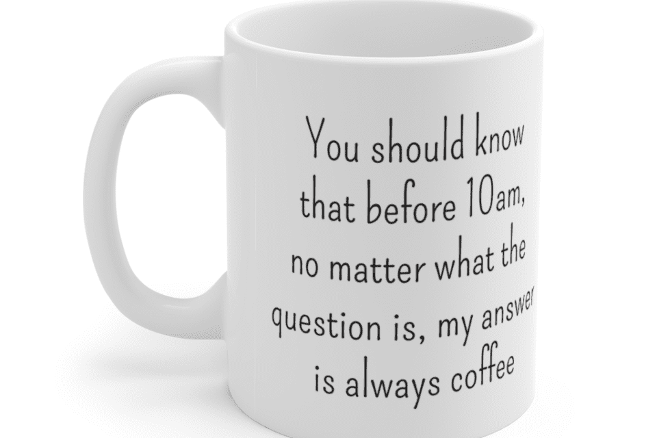 You should know that before 10am, no matter what the question is, my answer is always coffee – White 11oz Ceramic Coffee Mug (4)