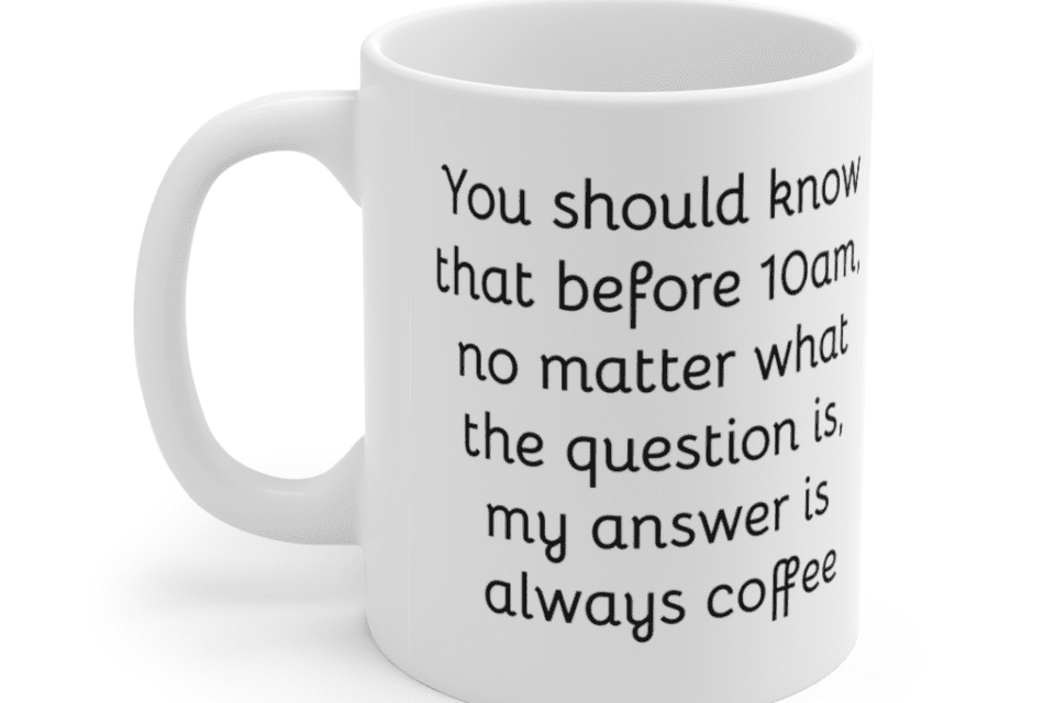 You should know that before 10am, no matter what the question is, my answer is always coffee – White 11oz Ceramic Coffee Mug (5)