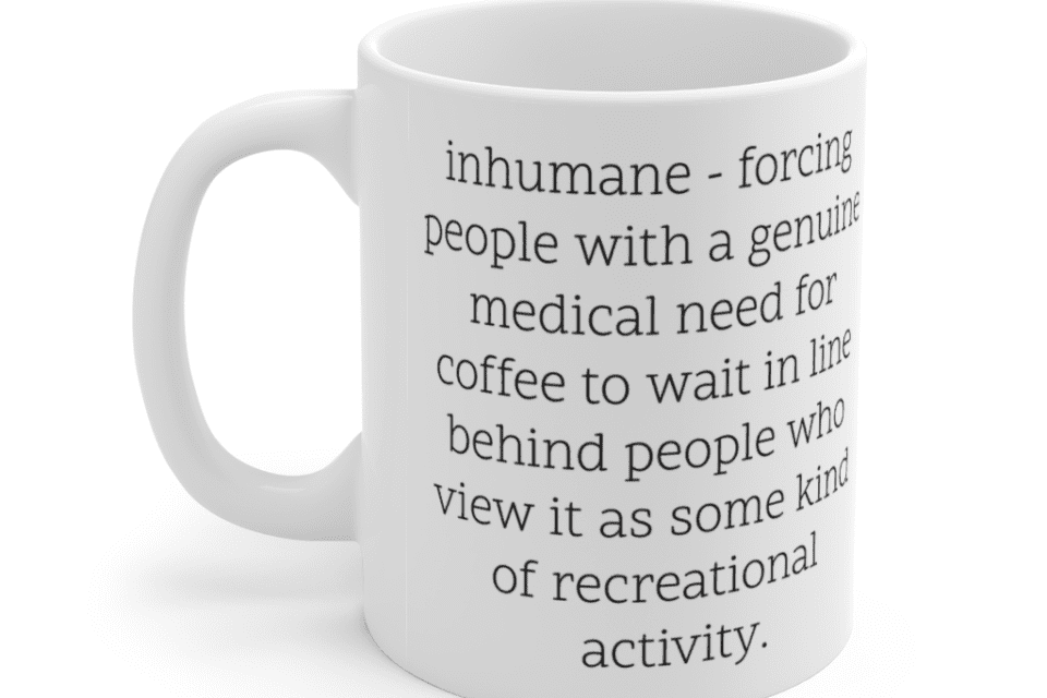 inhumane – forcing people with a genuine medical need for coffee to wait in line behind people who view it as some kind of recreational activity. – White 11oz Ceramic Coffee Mug (2)