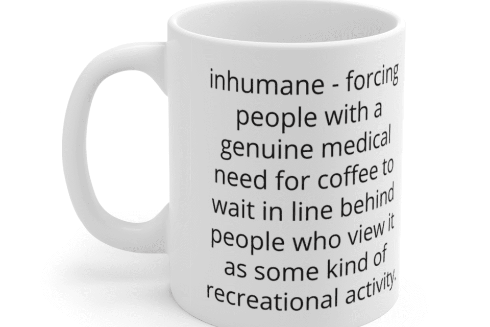 inhumane – forcing people with a genuine medical need for coffee to wait in line behind people who view it as some kind of recreational activity. – White 11oz Ceramic Coffee Mug (4)