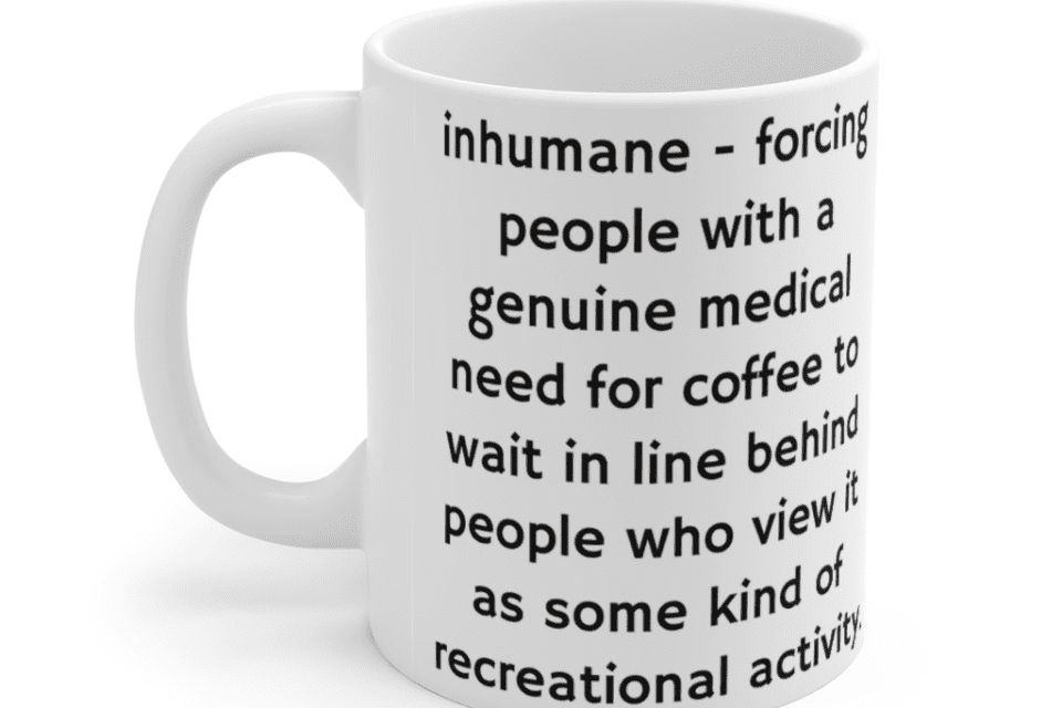 inhumane – forcing people with a genuine medical need for coffee to wait in line behind people who view it as some kind of recreational activity. – White 11oz Ceramic Coffee Mug (5)