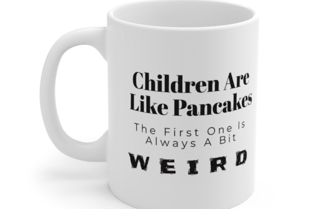 """""""Children are like pancakes. The first one is always a bit weird"""" – White 11oz Ceramic Coffee Mug (2)"""