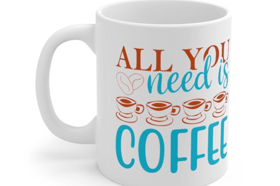 All You Need Is Coffee – White 11oz Ceramic Coffee Mug (2)