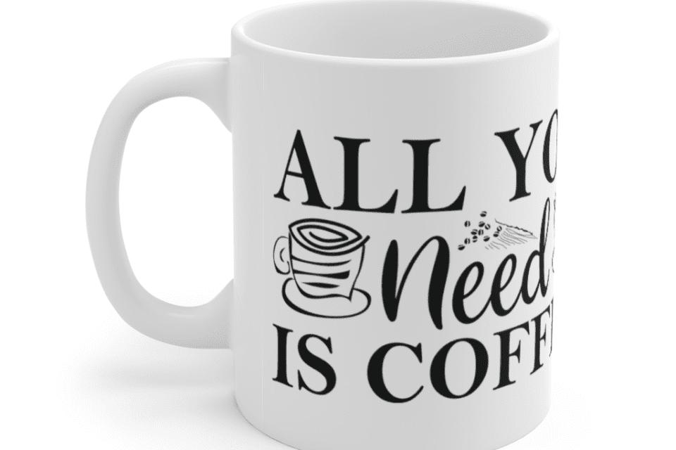 All You Need Is Coffee – White 11oz Ceramic Coffee Mug (3)