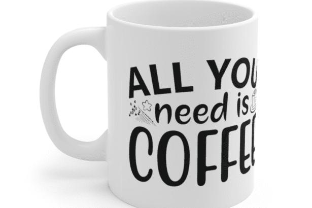 All You Need Is Coffee – White 11oz Ceramic Coffee Mug (4)
