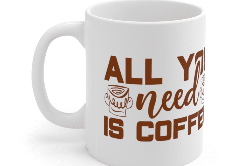 All You Need Is Coffee – White 11oz Ceramic Coffee Mug (5)