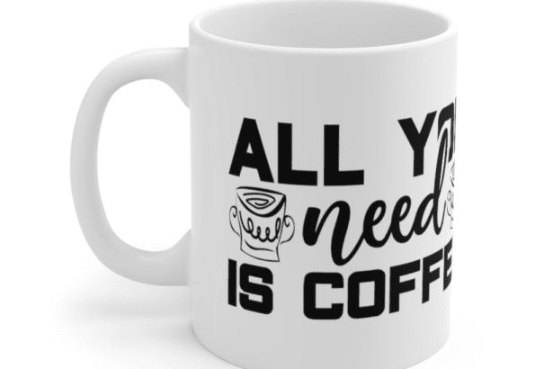 All You Need Is Coffee – White 11oz Ceramic Coffee Mug (6)