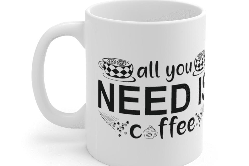 All You Need Is Coffee – White 11oz Ceramic Coffee Mug (7)