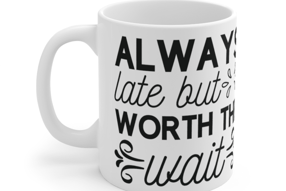 Always late but worth the wait – White 11oz Ceramic Coffee Mug (2)