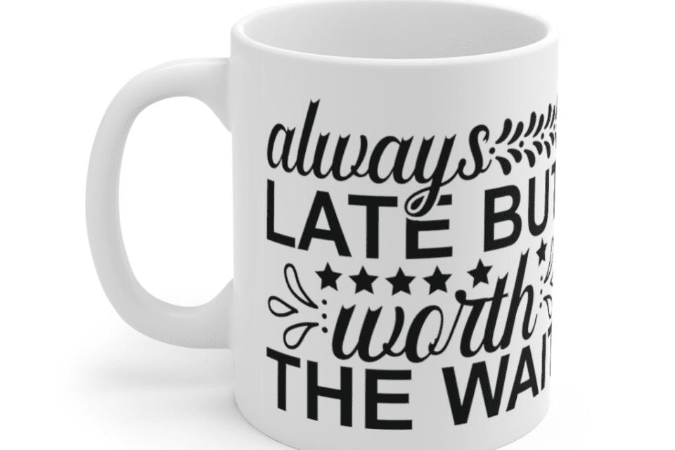 Always late but worth the wait – White 11oz Ceramic Coffee Mug (4)