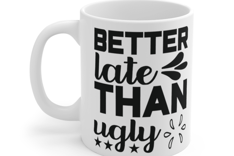 Better Late Than Ugly – White 11oz Ceramic Coffee Mug (2)
