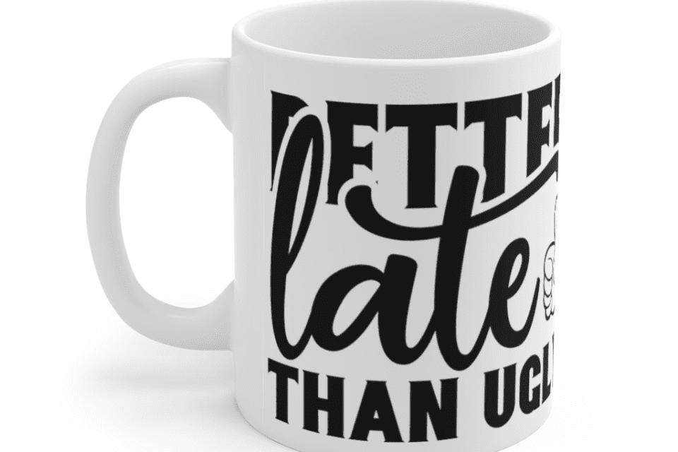Better Late Than Ugly – White 11oz Ceramic Coffee Mug (3)