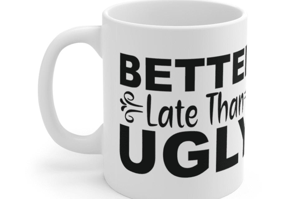 Better Late Than Ugly – White 11oz Ceramic Coffee Mug (4)