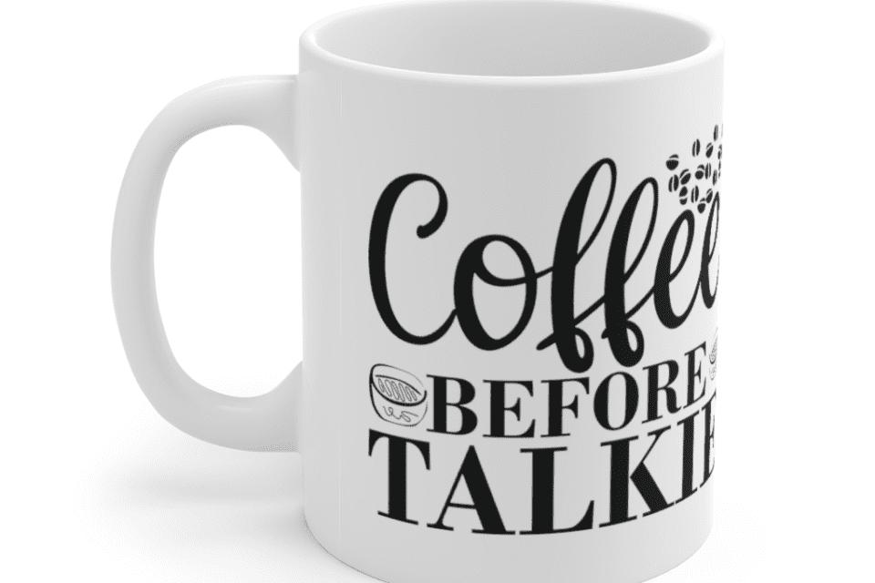 Coffee Before Talkie – White 11oz Ceramic Coffee Mug (3)