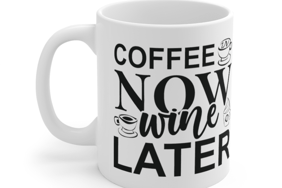 Coffee Now Wine Later – White 11oz Ceramic Coffee Mug (2)