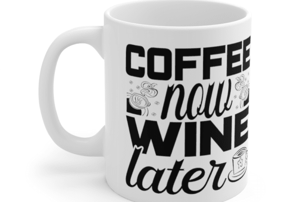 Coffee Now Wine Later – White 11oz Ceramic Coffee Mug (4)