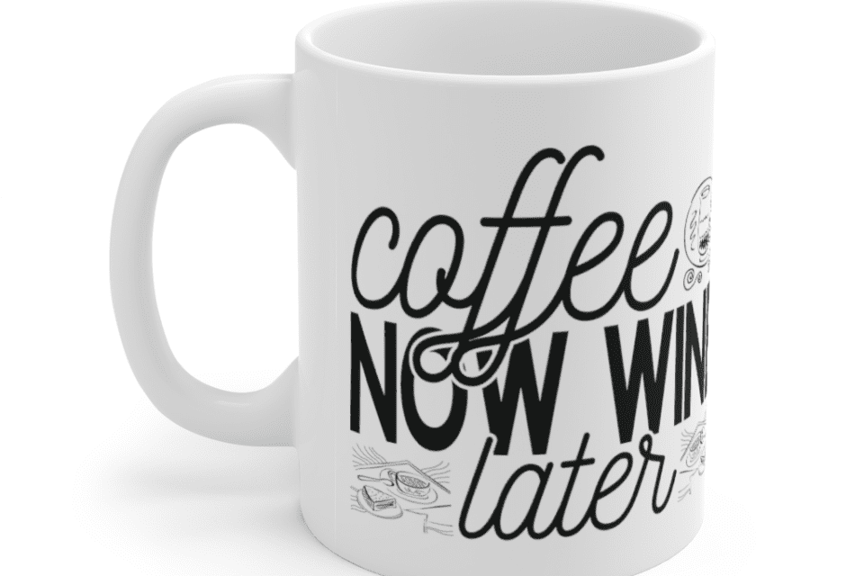 Coffee Now Wine Later – White 11oz Ceramic Coffee Mug (5)