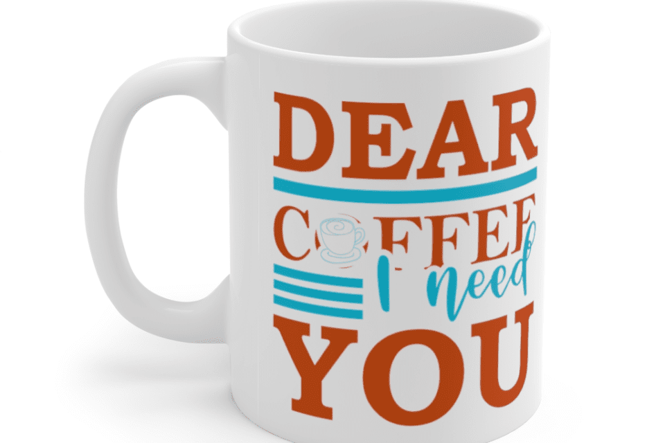 Dear Coffee I Need You – White 11oz Ceramic Coffee Mug (2)