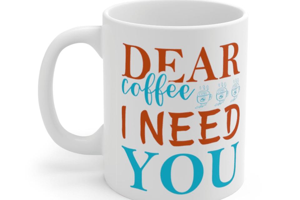 Dear Coffee I Need You – White 11oz Ceramic Coffee Mug (3)
