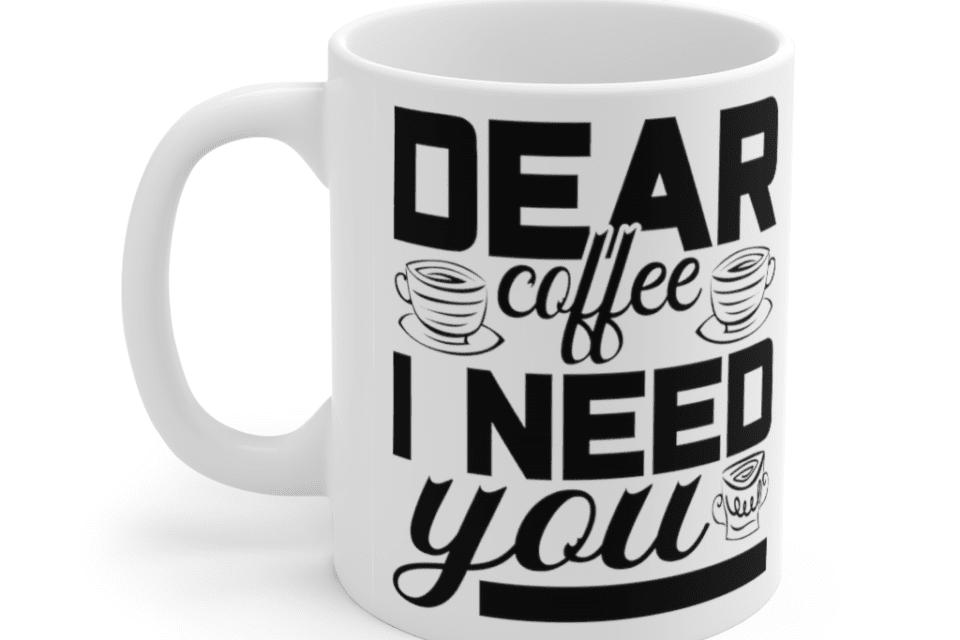 Dear Coffee I Need You – White 11oz Ceramic Coffee Mug (6)