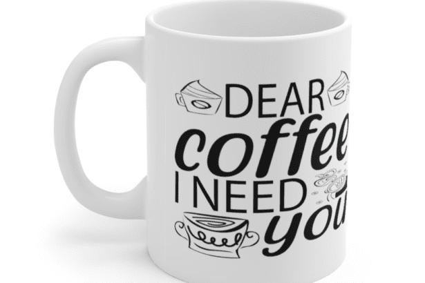 Dear Coffee I Need You – White 11oz Ceramic Coffee Mug (8)