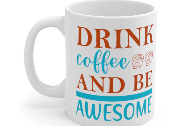 Drink Coffee And Be Awesome – White 11oz Ceramic Coffee Mug (2)