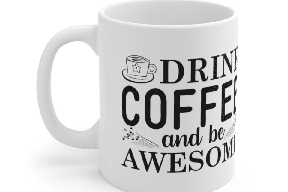 Drink Coffee And Be Awesome – White 11oz Ceramic Coffee Mug (4)