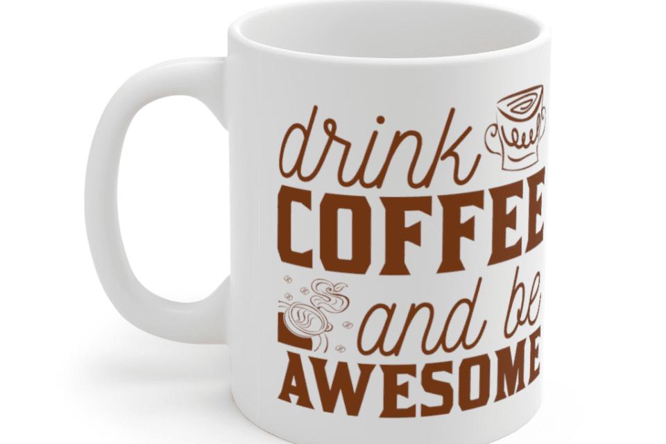 Drink Coffee And Be Awesome – White 11oz Ceramic Coffee Mug (5)