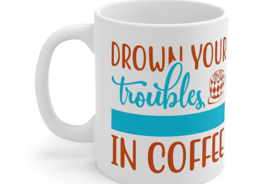 Drown Your Troubles In Coffee – White 11oz Ceramic Coffee Mug (2)