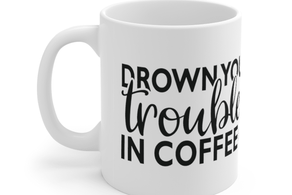 Drown Your Troubles In Coffee – White 11oz Ceramic Coffee Mug (3)