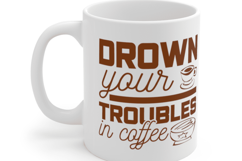 Drown Your Troubles In Coffee – White 11oz Ceramic Coffee Mug (4)