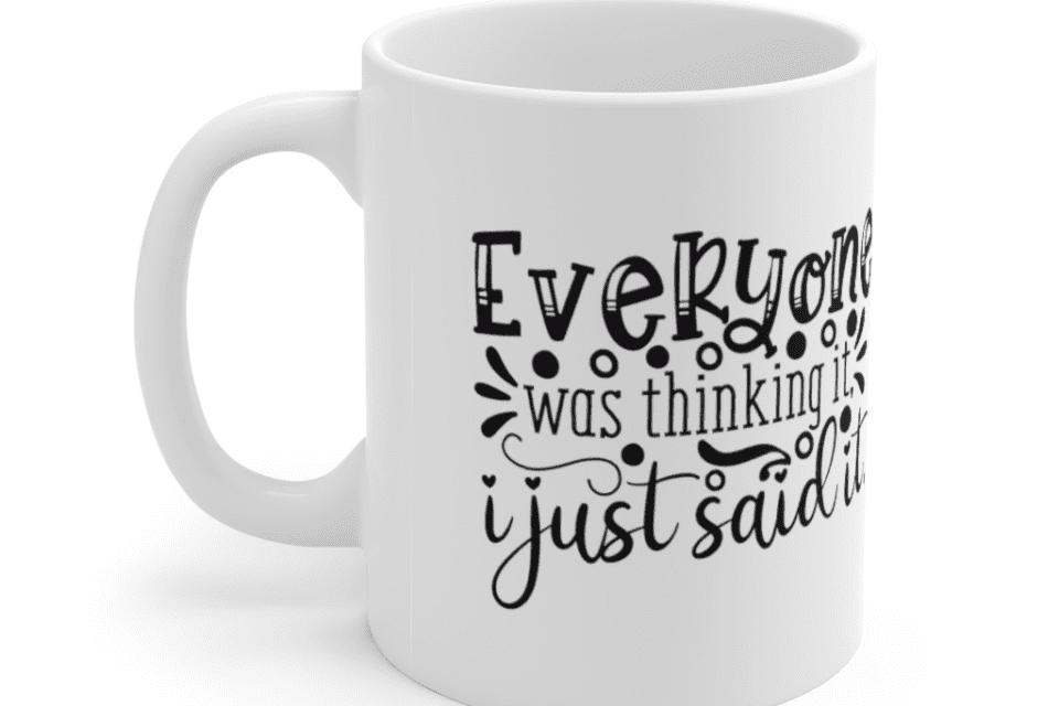 Everyone Was Thinking It, I Just Said It – White 11oz Ceramic Coffee Mug (2)