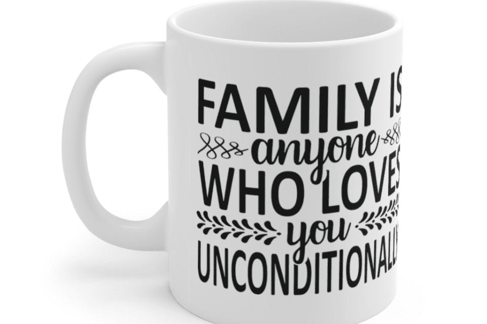 Family is anyone who loves you unconditionally – White 11oz Ceramic Coffee Mug (2)