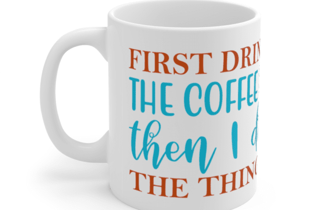 First Drink The Coffee Then I Do The Things – White 11oz Ceramic Coffee Mug (2)