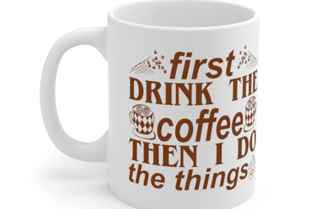 First Drink The Coffee Then I Do The Things – White 11oz Ceramic Coffee Mug (4)
