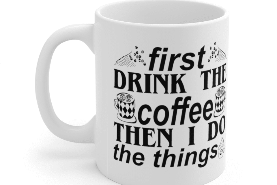 First Drink The Coffee Then I Do The Things – White 11oz Ceramic Coffee Mug (5)