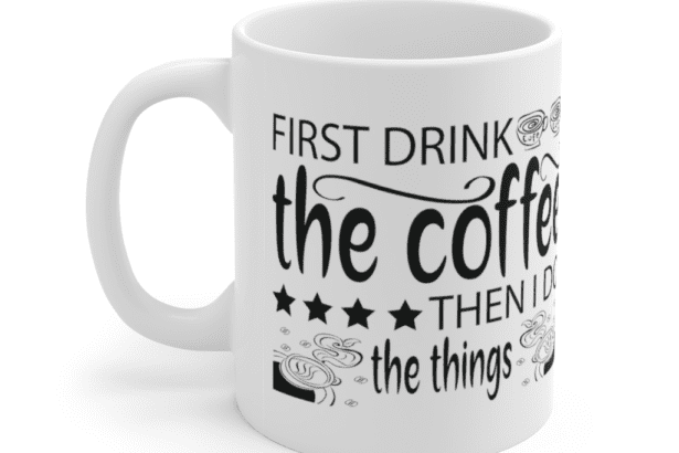 First Drink The Coffee Then I Do The Things – White 11oz Ceramic Coffee Mug (6)