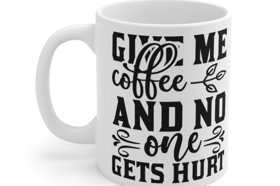 Give Me Coffee and No One Gets Hurt – White 11oz Ceramic Coffee Mug (2)