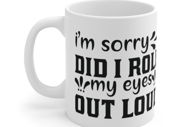 I'm Sorry Did I Roll My Eyes Out Loud – White 11oz Ceramic Coffee Mug (2)