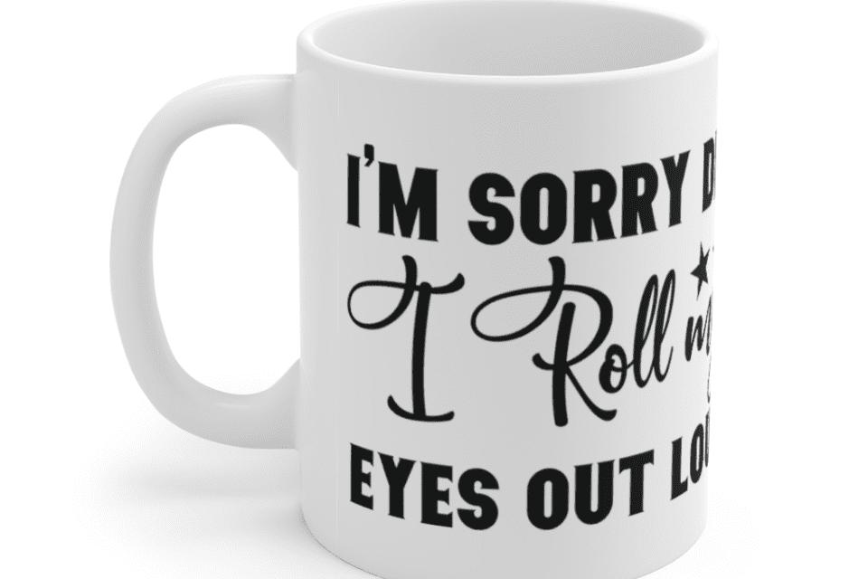 I'm Sorry Did I Roll My Eyes Out Loud – White 11oz Ceramic Coffee Mug (3)
