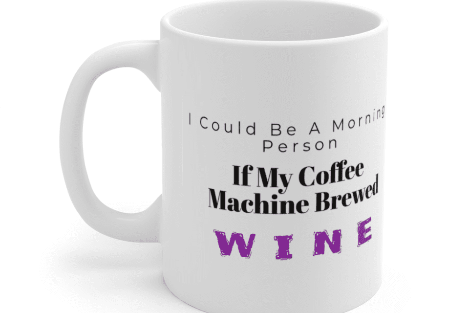 I Could Be A Morning Person If My Coffee Machine Brewed Wine – White 11oz Ceramic Coffee Mug (2)