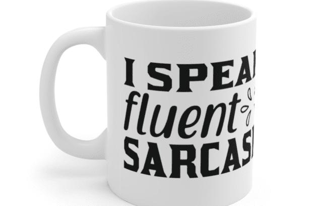 I Speak Fluent Sarcasm – White 11oz Ceramic Coffee Mug (2)