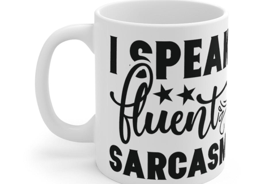 I Speak Fluent Sarcasm – White 11oz Ceramic Coffee Mug (3)