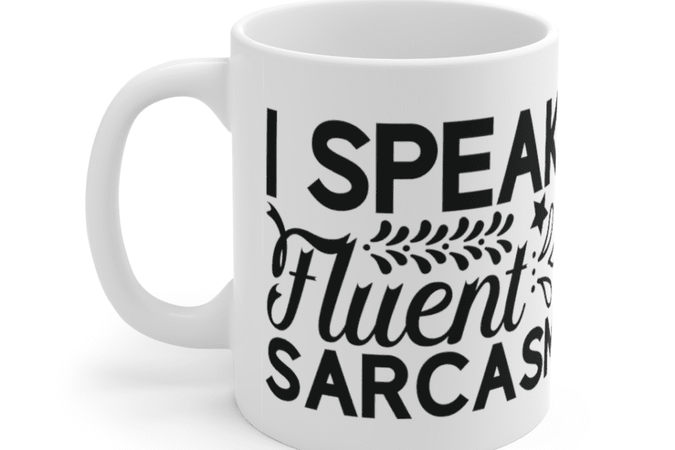 I Speak Fluent Sarcasm – White 11oz Ceramic Coffee Mug (4)