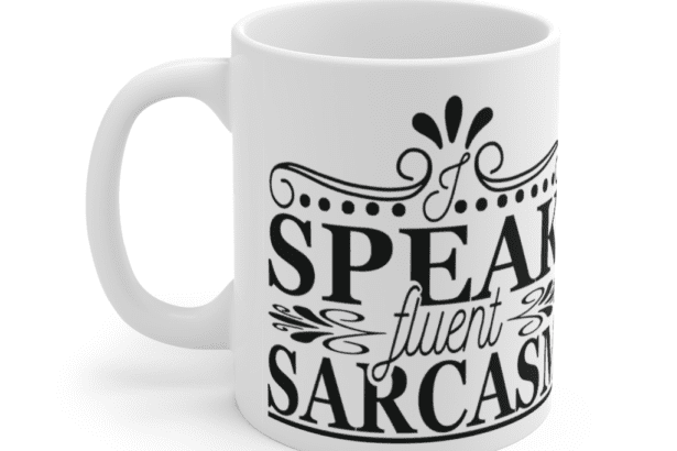 I Speak Fluent Sarcasm – White 11oz Ceramic Coffee Mug (5)