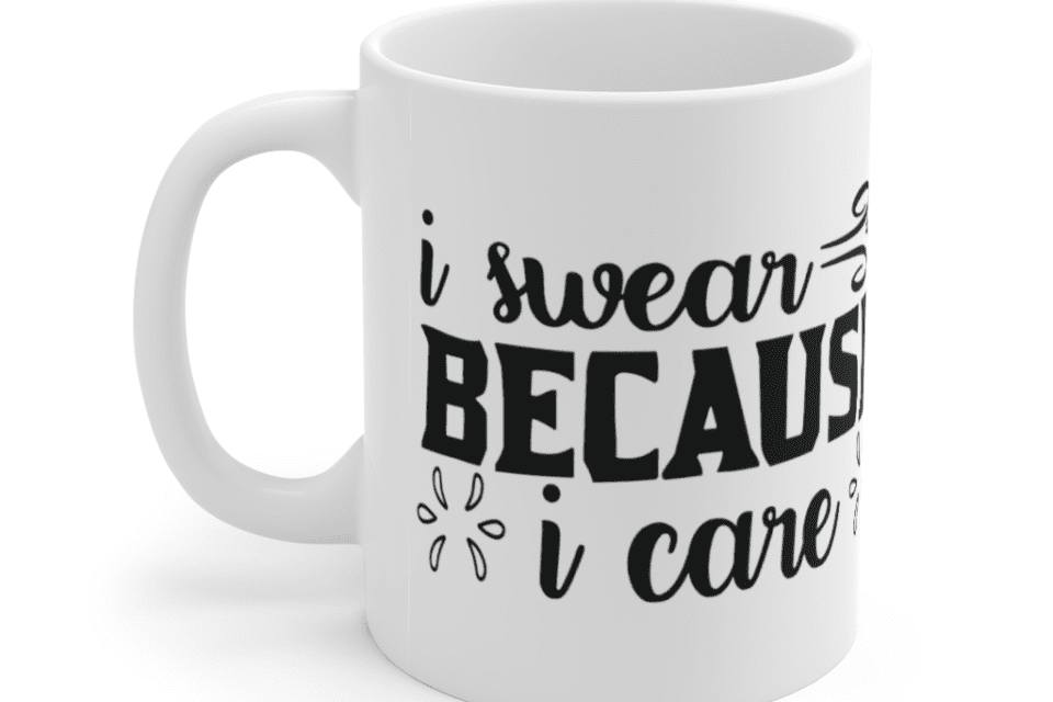 I Swear Because I Care – White 11oz Ceramic Coffee Mug (2)