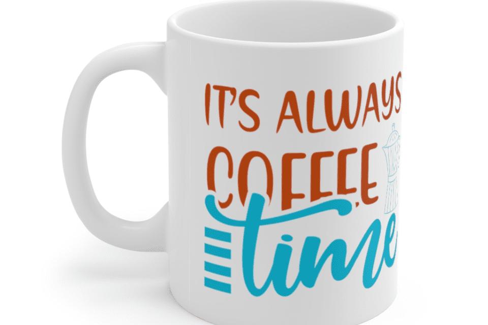 It's Always Coffee Time – White 11oz Ceramic Coffee Mug (2)