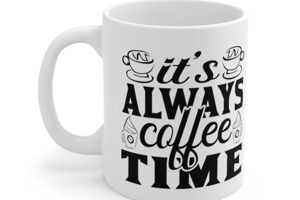 It's Always Coffee Time – White 11oz Ceramic Coffee Mug (6)